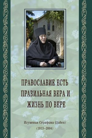 Православие есть правильная вера и жизнь повере - игумения Серафима (Ливен)